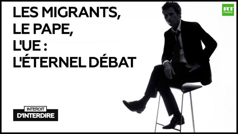 Interdit d'interdire : Les migrants, le pape, l'UE : l'éternel débat [Vidéo]